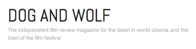 Dog And Wolf - The independent film review magazine for the latest in world cinema and the best of the film festivals